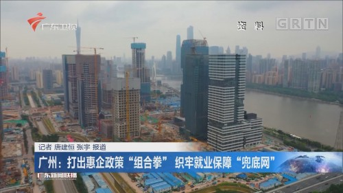 """广州:打出惠企政策""""组合拳"""" 织牢就业保障""""兜底网"""""""