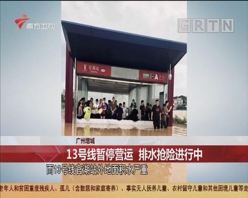 广州增城 13号线暂停营运 排水抢险进行中