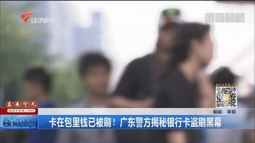 卡在包里钱已被刷!广东警方揭秘银行卡盗刷黑幕