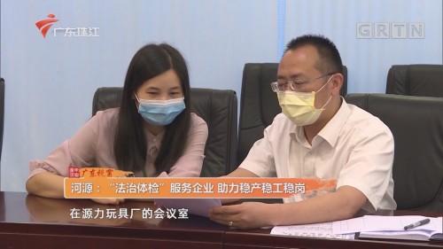"""河源:""""法治體檢""""服務企業 助力穩產穩工穩崗"""