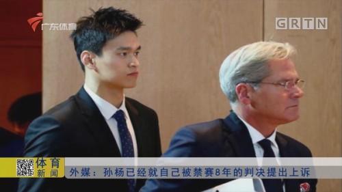 外媒:孙杨已经就自己备禁赛8年的判决提出上诉