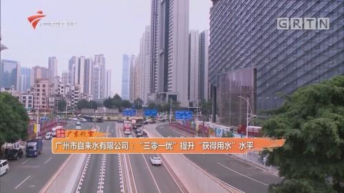 """广州市自来水有限公司:""""三零一优""""提升""""获得用水""""水平"""