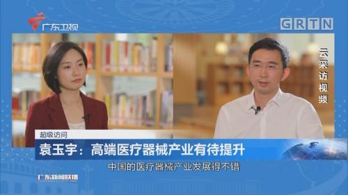 袁玉宇:高端医疗器械产业有待提升