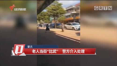 """肇庆 老人当街""""比武"""" 警方介入处理"""