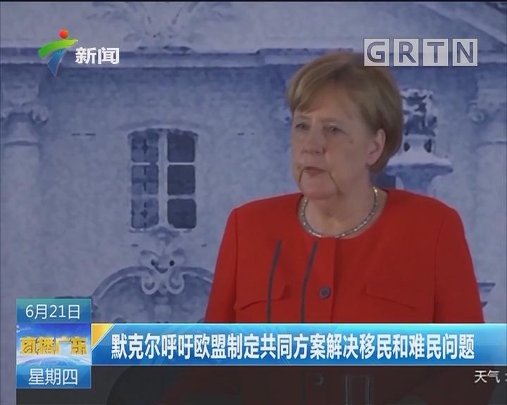 默克尔呼吁欧盟制定共同方案解决移民和难民问题