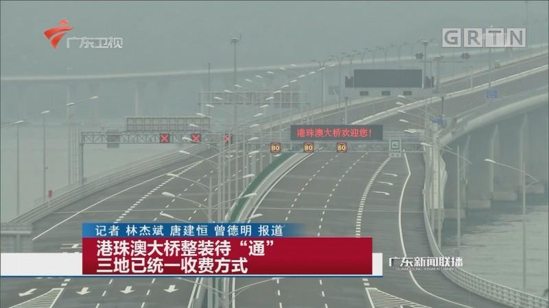 """港珠澳大桥整装待""""通"""" 三地已统一收费方式"""