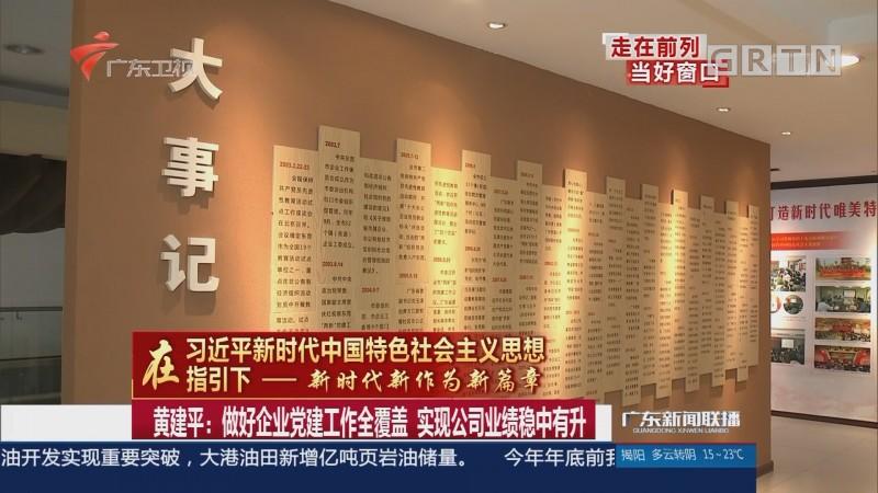 黄建平:做好企业党建工作全覆盖 实现公司业绩稳中有升