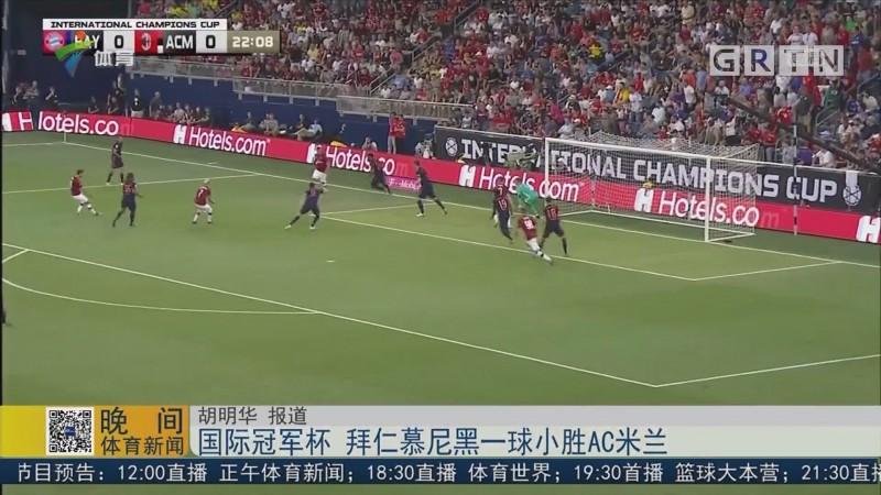 国际冠军杯 拜仁慕尼黑一球小胜AC米兰