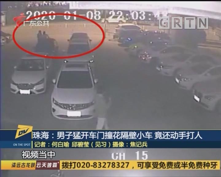 (DV现场)珠海:男子猛开车门撞花隔壁小车 竟还动手打人