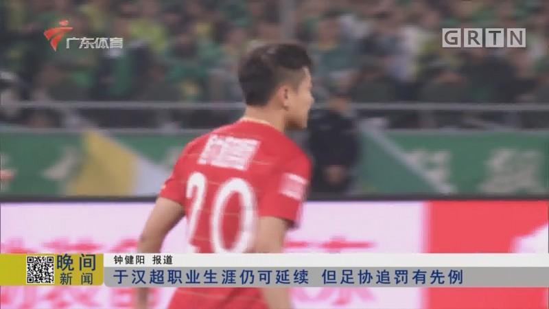 于汉超职业生涯仍可延续 但足协追罚有先例