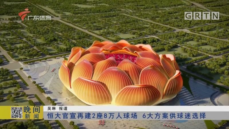 恒大官宣再建2座8万人球场 6大方案供球迷选择