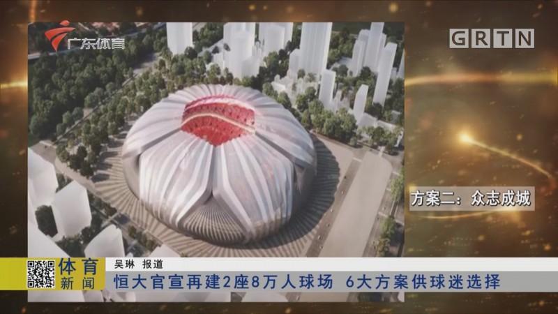 恒大官方再建2座8万人球场 6大方案供球迷选择