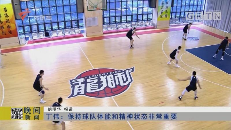 丁伟:保持球队体能和精神状态非常重要