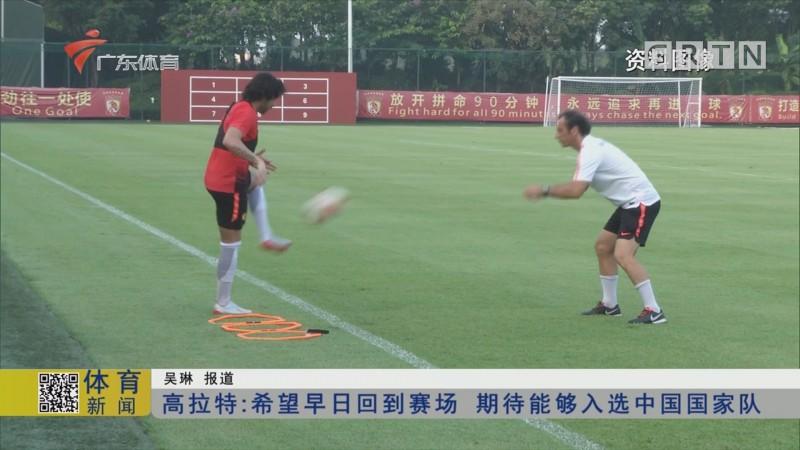 高拉特:希望早日回到赛场 期待能够入选中国国家队