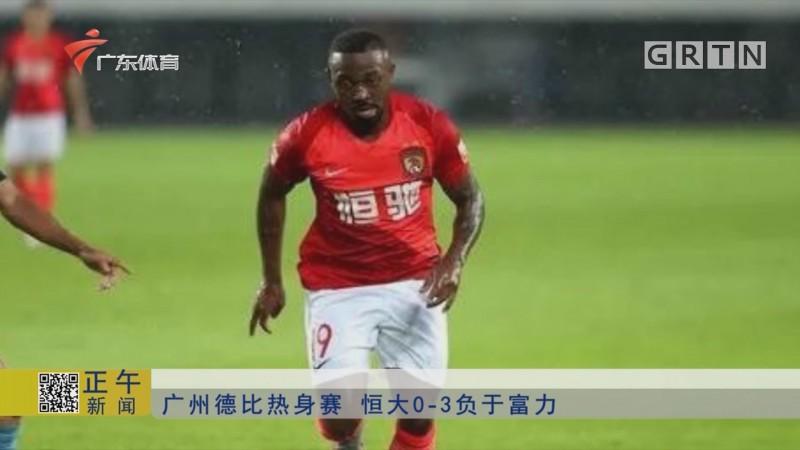 广州德比热身赛 恒大0-3负于富力