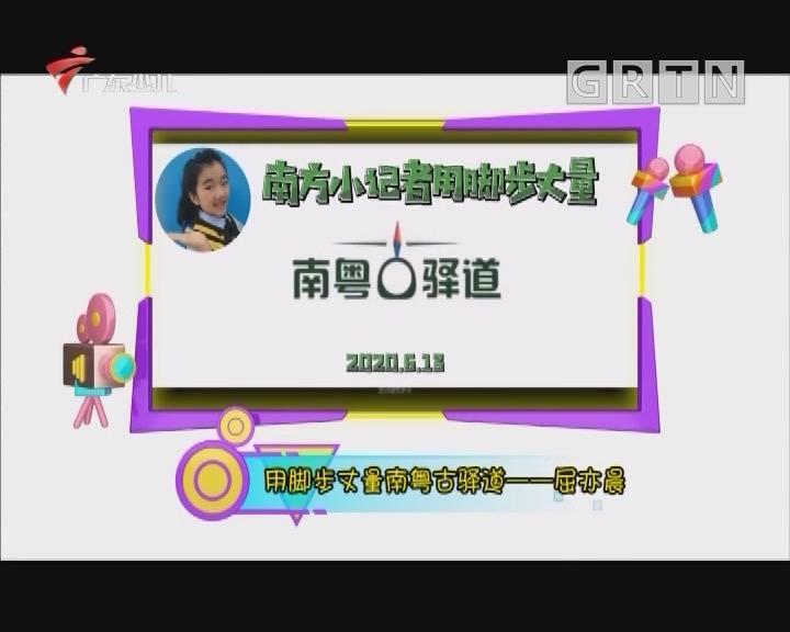 [2020-07-02]南方小记者:用脚步丈量南粤古驿道——屈亦晨