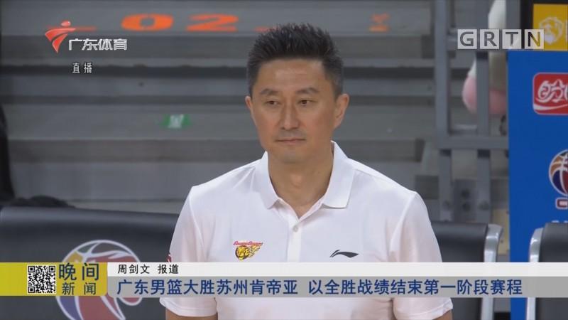 广东男篮大胜苏州肯帝亚 以全胜战绩结束第一阶段赛程