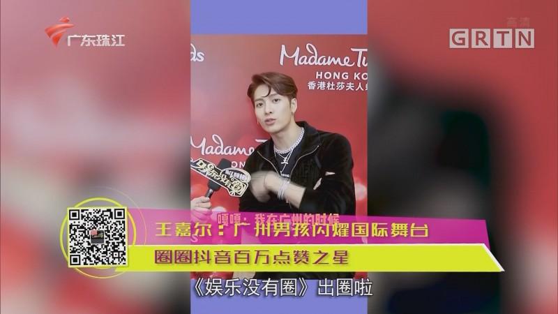 王嘉尔:广州男孩闪耀国际舞台 圈圈抖音百万点赞之星