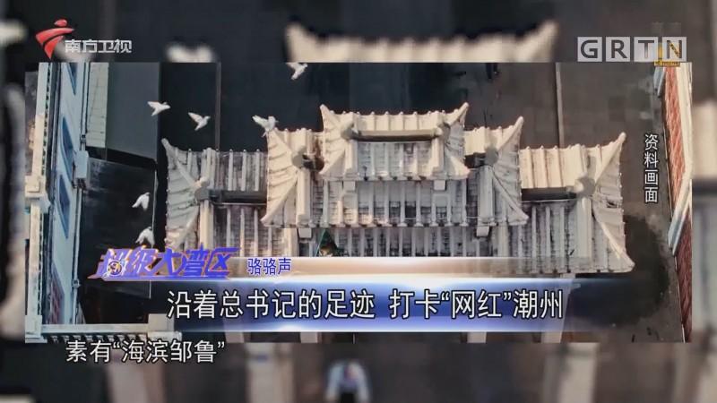 """骆骆声:沿着总书记的足迹 打卡""""网红""""潮州"""