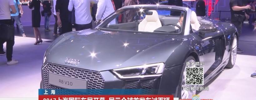 上海:2017上海国际车展开幕 展示全球首发车过百辆