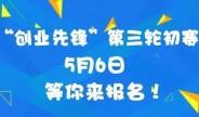 「创业先峰」第三轮初赛5月6日等你来报名!