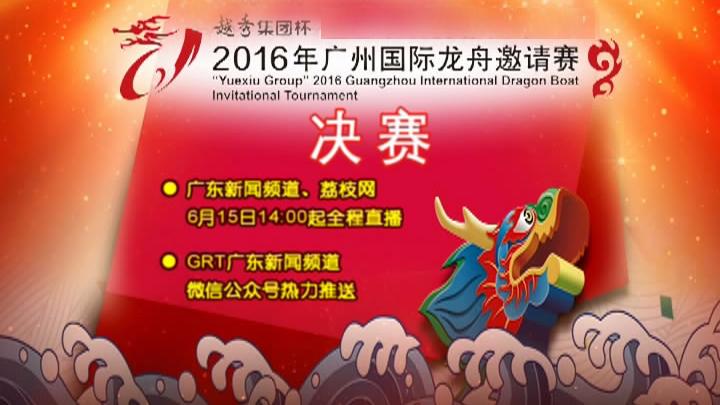 广东新闻频道15日全程直播广州国际龙舟邀请赛决赛
