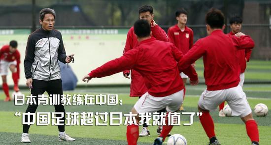 日本青训教练在中国:中国足球超过日本我就值了