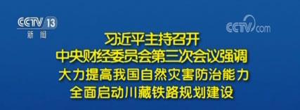 习近平主持召开中央财经委员会第三次会议强调:大力提高我国自然灾害防治能力 全面启动川藏铁路规划建设