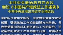 中共中央政治局召开会议 审议《中国共产党政法工作条例》