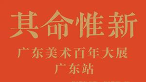 其命惟新 广东美术百年大展