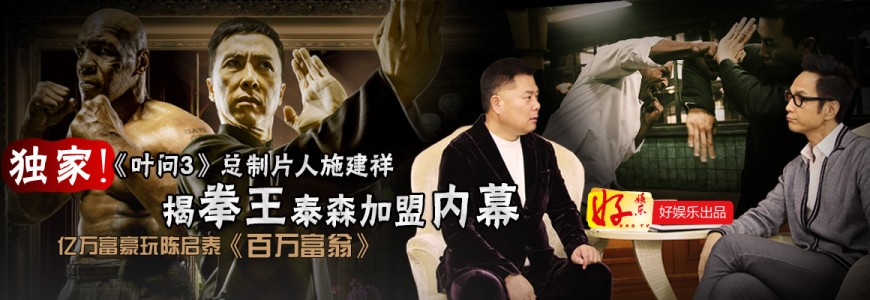 《叶问3》总制片人施建祥揭拳王泰森加盟内幕